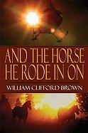 And the Horse He Rode in on - Brown, William Clifford