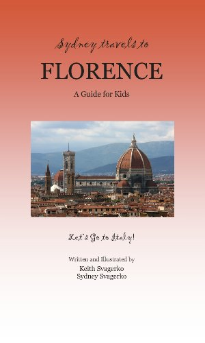 Sydney Travels to Florence: A Guide for Kids - Let's Go to Italy! - Keith Svagerko; Sydney Svagerko