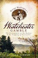 George Washington's Westchester Gamble: The Encampment on the Hudson and the Trapping of Cornwallis (NY)