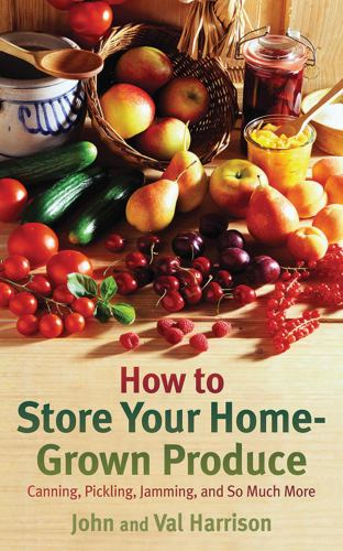 How to Store Your Home-Grown Produce : Canning, Pickling, Jamming, and So Much More - John Harrison; Val Harrison