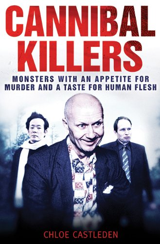 Cannibal Killers: Monsters with an Appetite for Murder and a Taste for Human Flesh - Chloe Castleden