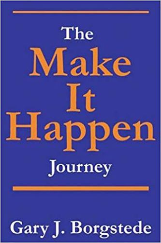 The Make It Happen Journey : Creating a Culture of Empowerment That Reaches People and Unleashes Their Extraordinary God-Given Potential - Gary J. Borgstede