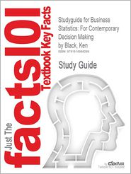 Outlines & Highlights for Business Statistics: Contemporary Decision Making by Ken Black, ISBN: 9780471789567
