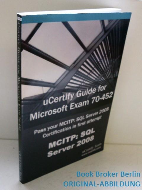 Ucertify Guide for Microsoft Exam 70-452: Pass Your McItp: SQL Server 2008 Certification Exam in First Attempt - Team, Ucertify