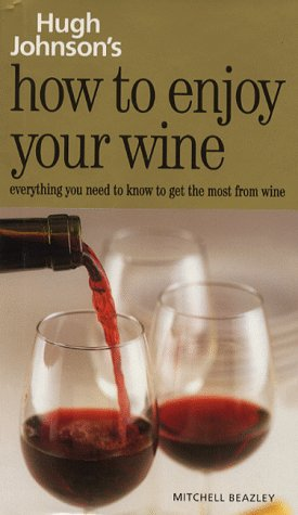 How to Enjoy Your Wine: Everything You Need to Know to Get the Most from Wine - Hugh Johnson