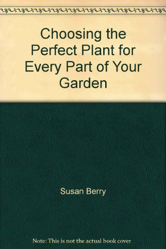 Choosing the Perfect Plant for Every Part of Your Garden - Susan Berry; Steve Bradley
