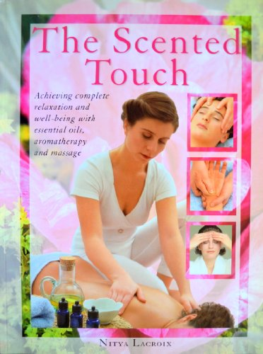 The Scented Touch: Achieving Complete Relaxation and Well-Being With Essential Oils, Aromatherapy and Massage - Nitya Lacroix