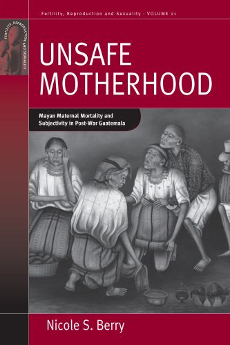 Unsafe Motherhood : Mayan Maternal Mortality and Subjectivity in Post-War Guatemala - Nicole S. Berry