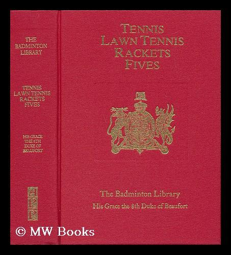 The Badminton Library of Sports and Pastimes - Tennis (J. M. Heathcote) , Lawn Tennis (C. G. Heathcote) , Rackets (E. O. P. Bouverie) and Fives (A. C. Ainger) - His Grace The (Eight) Duke Of Beaufort. Revised by G. E. H. Ross and Herbert Chip