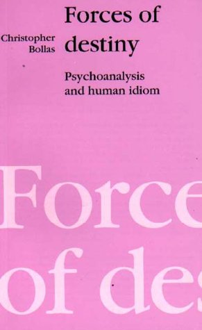 Forces of Destiny: Psychoanalysis and the Human Idiom - Christopher Bollas