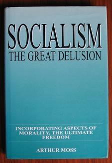 Socialism: The great delusion : incorporating aspects of morality, the ultimate freedom. - Moss, Arthur .