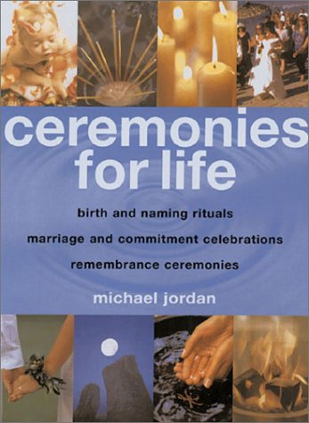 Ceremonies for Life: Birth and Naming Rituals, Marriage and Commitment Celebrations, Remembrance Ceremonies - Michael Jordan