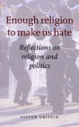 Enough Religion to Make Us Hate: Reflections on Religion and Politics - Griffin, Victor