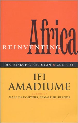 Re-Inventing Africa: Matriarchy, Religion and Culture - Ifi Amadiume