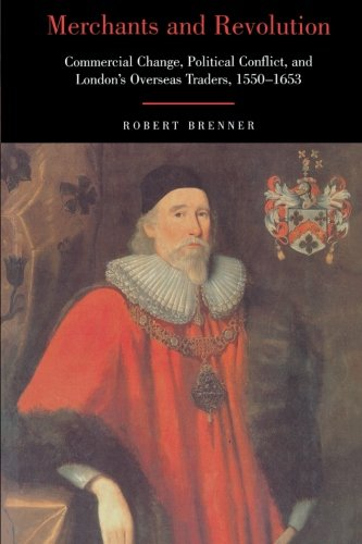 Merchants and Revolution: Commercial Change, Political Conflict, and London's Overseas Traders, 1550-1653 - Robert Brenner