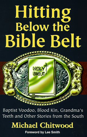 Hitting Below the Bible Belt: Blood Kin, Baptist Voodoo, Grandma's Teeth and Other Stories from the South - Michael Chitwood