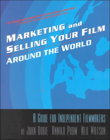 Marketing  &  Selling Your Film Around the World: A Guide for Independent Filmmakers - John Durie; Annika Pham; Neil Watson