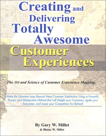 Creating and Delivering Totally Awesome Customer Experiences : The Art and Science of Customer Experience Mapping - Gary W. Millet; Blaine W. Millet