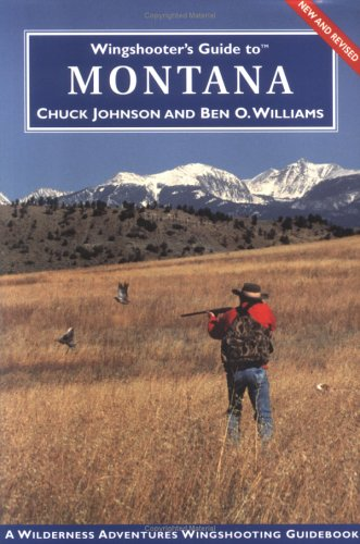 Wingshooter's Guide to Montana: Upland Birds and Waterfowl (Wingshooter's Guides) - Chuck Johnson; Ben O. Williams