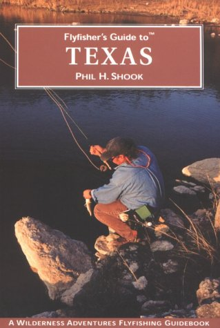 Flyfisher's Guide to Texas (Wilderness Adventures Flyfishing Guidebook) (Flyfisher's Guides) - Phil H. Shook