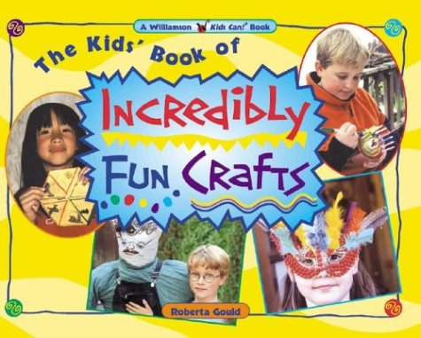 The Kids' Book of Incredibly Fun Crafts (Williamson Kids Can!) - Roberta Gould