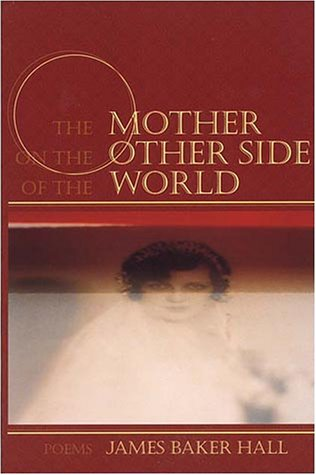 The Mother on the Other Side of the World: Poems - James Baker Hall
