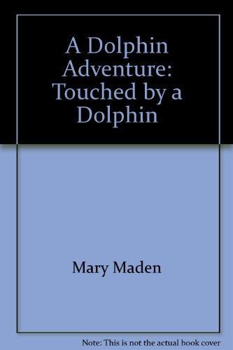 A Dolphin Adventure: Touched by a Dolphin - Mary Maden
