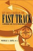 Get Your Career on the Fast Track: A Navigational Guide for the Modern Manager - Casto, Ph. D. Michelle