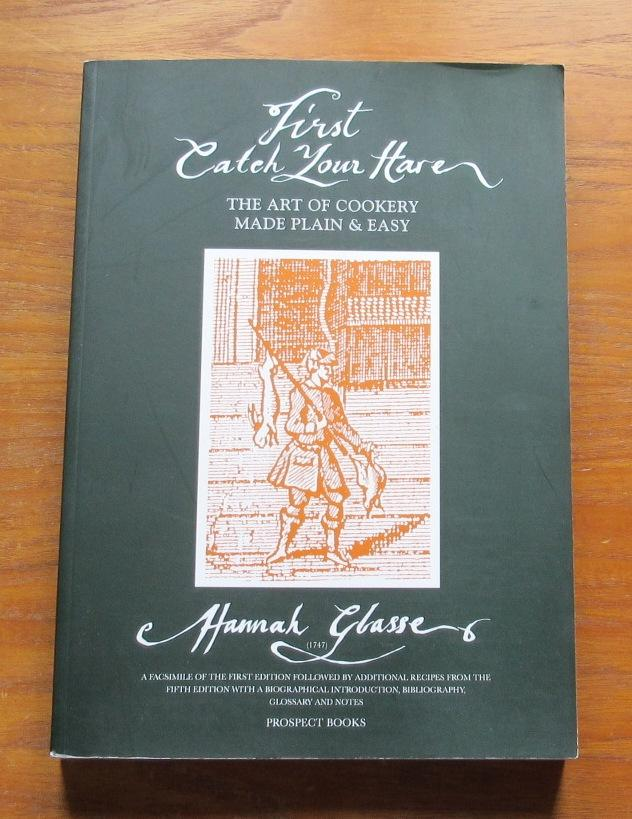 First Catch Your Hare: The Art of Cookery Made Plain and Easy. - Glasse, Hannah