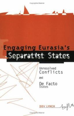 Engaging Eurasia's Separatist States : Unresolved Conflicts and de Facto States - Dov Lynch