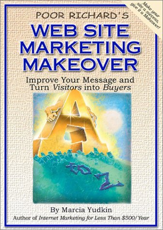 Poor Richard's Web Site Marketing Makeover: Improve Your Message and Turn Visitors into Buyers - Marcia Yudkin