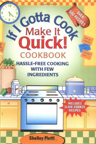 If I Gotta Cook Make It Quick Cookbook: Hassle-Free Cooking- with Few Ingredients, Includes Slow Cooker Recipes - Shelly Plettl
