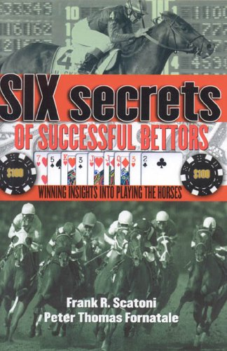 Six Secrets of Successful Bettors: Winning Insights into Playing the Horses - Frank R. Scatoni, Pete Fornatale