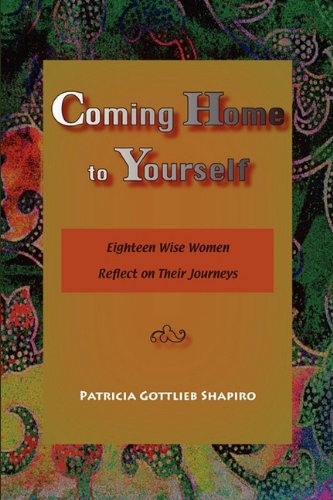 Coming Home to Yourself: Eighteen Wise Women Reflect on Their Journeys - Patricia Gottlieb Shapiro