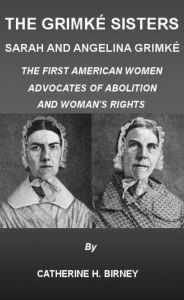 The Grimké Sisters, Sarah and Angelina Grimké: THE FIRST AMERICAN WOMEN ADVOCATES OF ABOLITION AND WOMAN'S RIGHTS by CATHERINE H. BIRNEY (Illustrated) - CATHERINE H. BIRNEY