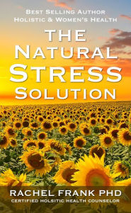 The Natural Stress Solution: 5 Week Holistic Health Plan with Simple Steps to Help Reduce Stress and Blood Pressure Naturally