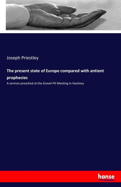 The present state of Europe compared with antient prophecies : A sermon preached at the Gravel Pit Meeting in Hackney - Joseph Priestley