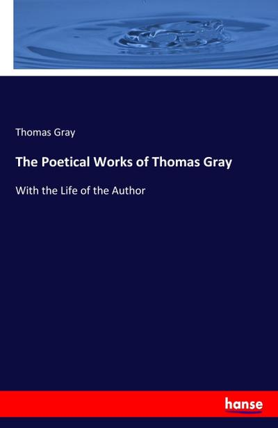 The Poetical Works of Thomas Gray : With the Life of the Author - Thomas Gray