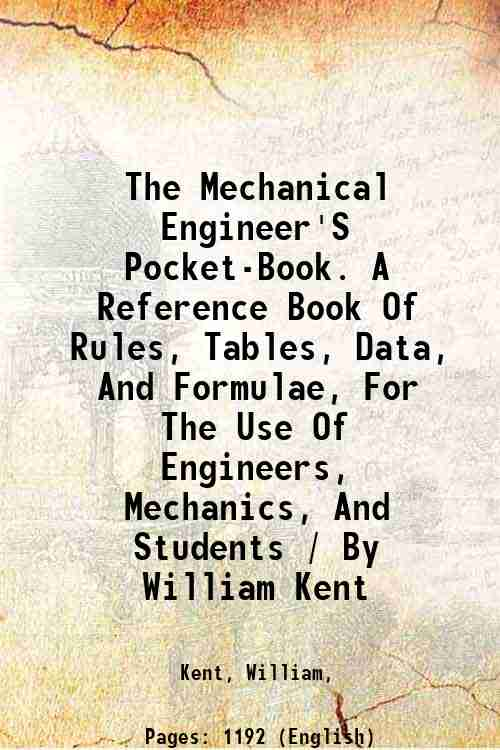 The Mechanical Engineer'S Pocket-Book. A Reference Book Of Rules, Tables, Data, And Formulae, For The Use Of Engineers, Mechanics, And Students / By William Kent [Hardcover] - Kent, William,
