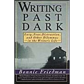 Writing Past Dark : Envy, Fear, Distraction And Other Dilemmas In The Writer'S Life - Bonnie Friedm