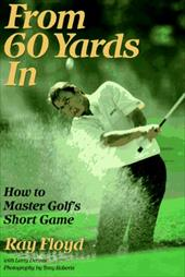 From 60 Yards in: How to Master Golf's Short Game - Floyd, Ray / Floyd, Raymond / Dennis, Larry