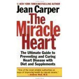 The Miracle Heart : The Ultimate Guide To Preventing And Curing Heart Disease With Diet And Supplements - Jean Carper