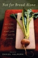 Not For Bread Alone: Writers On Food, Wine, And The Art Of Eating - Daniel Halpern