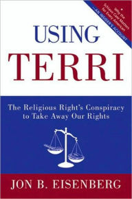 Using Terri: Lessons from the Terri Schiavo Case and How to Stop It from Happening Again - Jon Eisenberg
