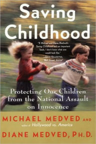 Saving Childhood: How to Protect Your Children from the Na - Michael Medved