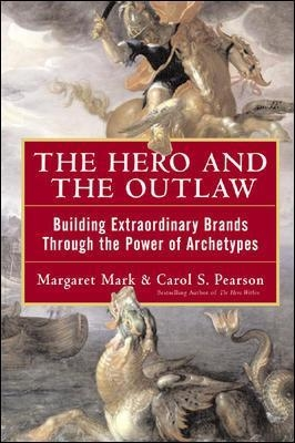 The Hero and the Outlaw: Building Extraordinary Brands Through the Power of Archetypes - Margaret Mark; Carol Pearson