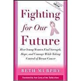 Fighting For Our Future: How Young Women Find Strength, Hope And Courage While Taking Control Of Breast Cancer - Beth Murphy