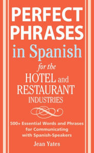 Perfect Phrases In Spanish For The Hotel and Restaurant Industries: 500 + Essential Words and Phrases for Communicating with Spanish-Speakers - Jean Yates