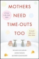 Mothers Need Time-Outs, Too - Susan Callahan;  Anne Nolen;  Katrin Schumann