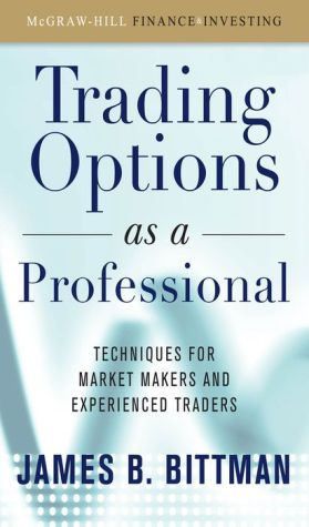 Trading Options as a Professional: Techniques for Market Makers and Experienced Traders - James Bittman